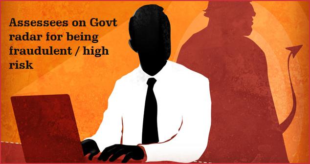 Assessees on Govt radar for being fraudulent / high risk
